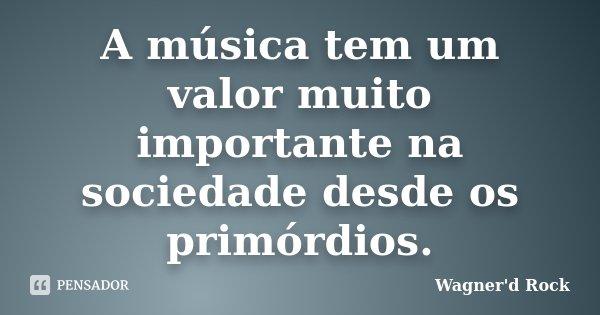 A música tem um valor muito importante na sociedade desde os primórdios.... Frase de Wagner d Rock.