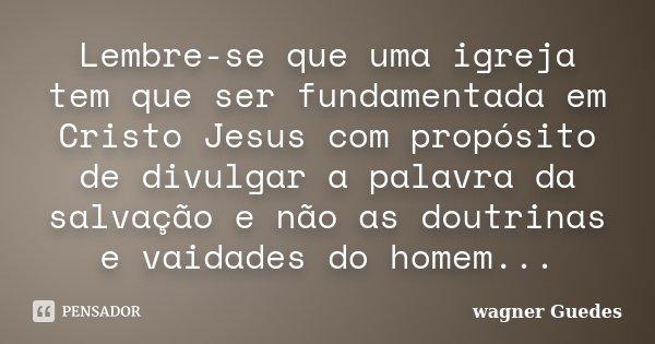 Lembre-se que uma igreja tem que ser fundamentada em Cristo Jesus com propósito de divulgar a palavra da salvação e não as doutrinas e vaidades do homem...... Frase de wagner Guedes.
