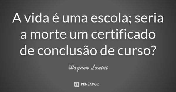 A vida é uma escola; seria a morte um certificado de conclusão de curso?... Frase de Wagner Larini.