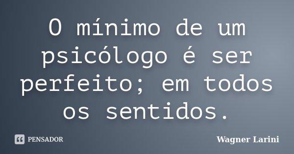 O mínimo de um psicólogo é ser perfeito; em todos os sentidos.... Frase de Wagner Larini.