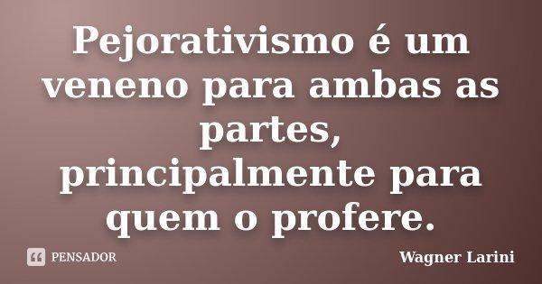 Pejorativismo é um veneno para ambas as partes, principalmente para quem o profere.... Frase de Wagner Larini.