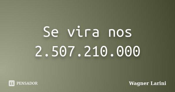 Se vira nos 2.507.210.000... Frase de Wagner Larini.