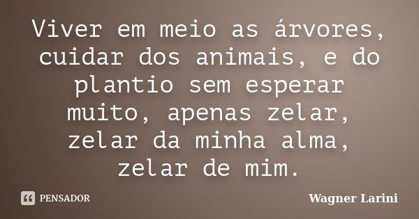 Viver em meio as árvores, cuidar dos animais, e do plantio sem esperar muito, apenas zelar, zelar da minha alma, zelar de mim.... Frase de Wagner Larini.