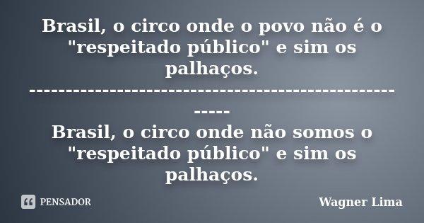 """Brasil, o circo onde o povo não é o """"respeitado público"""" e sim os palhaços. ------------------------------------------------------- Brasil, o circo on... Frase de Wagner Lima."""