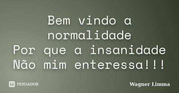 Bem vindo a normalidade Por que a insanidade Não mim enteressa!!!... Frase de Wagner Limma.