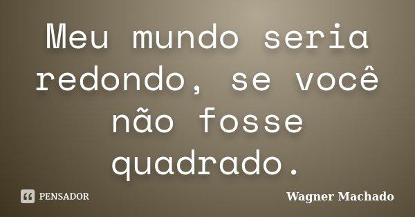 Meu mundo seria redondo, se você não fosse quadrado.... Frase de Wagner Machado.