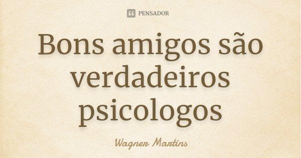 Bons amigos são verdadeiros psicologos... Frase de Wagner Martins.