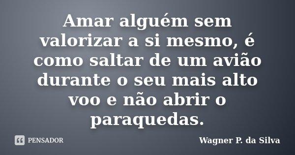 Amar alguém sem valorizar a si mesmo, é como saltar de um avião durante o seu mais alto voo e não abrir o paraquedas.... Frase de Wagner P. da Silva.