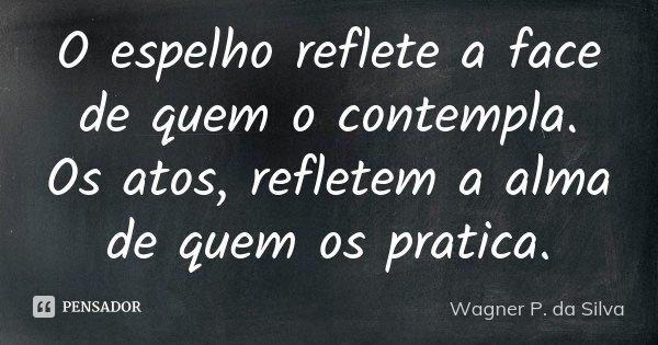 O espelho reflete a face de quem o contempla. Os atos, refletem a alma de quem os pratica.... Frase de Wagner P. da Silva.