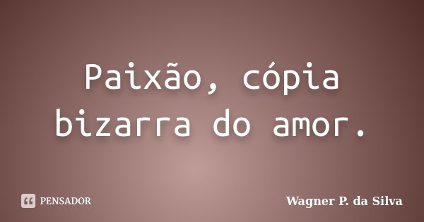 Paixão, cópia bizarra do amor.... Frase de Wagner P. da Silva.