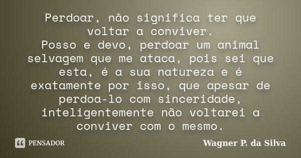 Perdoar, não significa ter que voltar a conviver. Posso e devo, perdoar um animal selvagem que me ataca, pois sei que esta, é a sua natureza e é exatamente por ... Frase de Wagner P. da Silva.