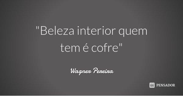 """""""Beleza interior quem tem é cofre""""... Frase de Wagner Pereira."""