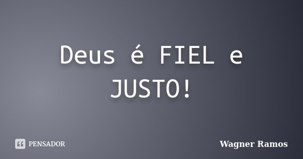 Deus é FIEL e JUSTO!... Frase de Wagner Ramos.