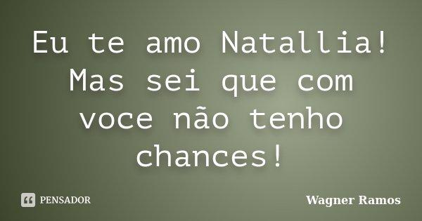 Eu te amo Natallia! Mas sei que com voce não tenho chances!... Frase de Wagner Ramos.