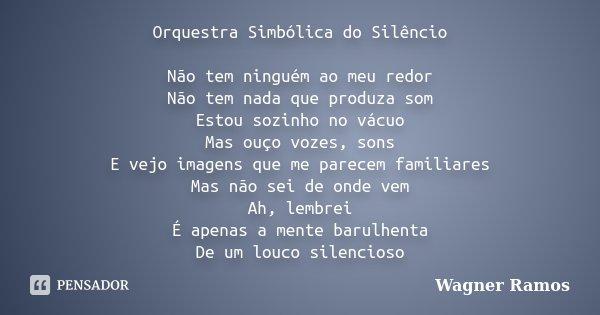 Orquestra Simbólica do Silêncio Não tem ninguém ao meu redor Não tem nada que produza som Estou sozinho no vácuo Mas ouço vozes, sons E vejo imagens que me pare... Frase de Wagner Ramos.