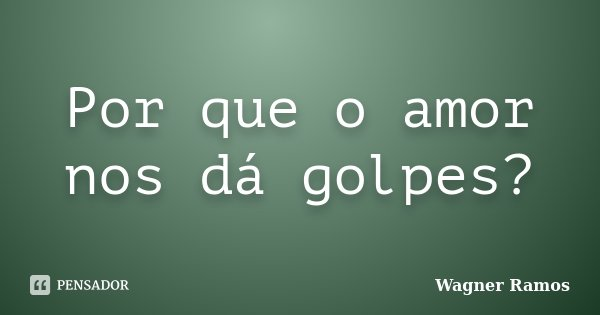 Por que o amor nos dá golpes?... Frase de Wagner Ramos.