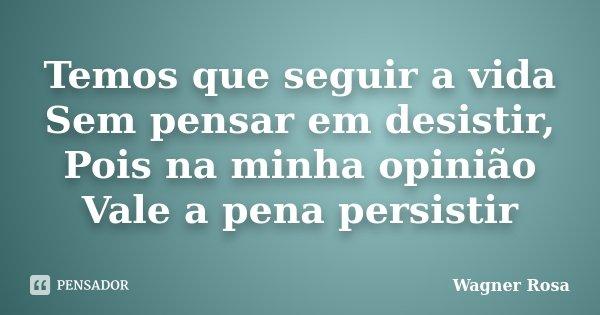 Temos que seguir a vida Sem pensar em desistir, Pois na minha opinião Vale a pena persistir... Frase de Wagner Rosa.