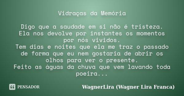 Vidraças da Memória Digo que a saudade em si não é tristeza. Ela nos devolve por instantes os momentos por nós vividos. Tem dias e noites que ela me traz o pass... Frase de WagnerLira (Wagner Lira Franca).