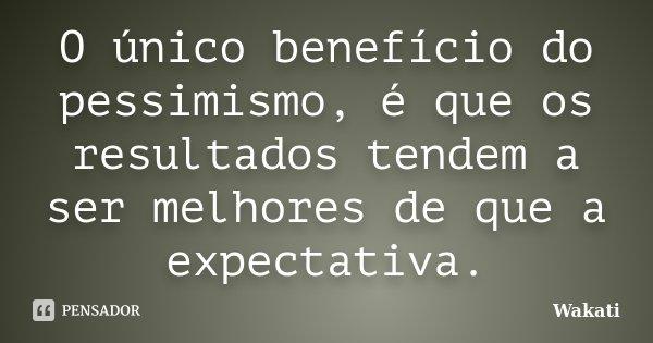 O único benefício do pessimismo, é que os resultados tendem a ser melhores de que a expectativa.... Frase de Wakati.
