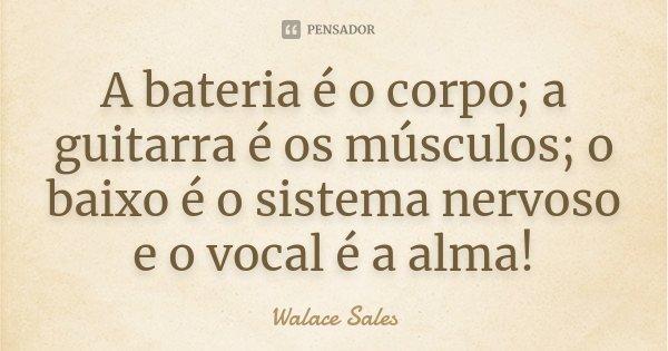 A bateria é o corpo; a guitarra é os músculos; o baixo é o sistema nervoso e o vocal é a alma!... Frase de Walace Sales.