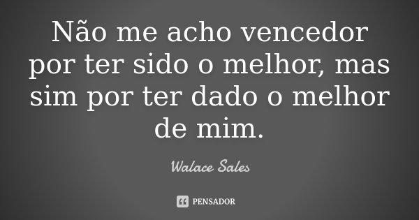 Não me acho vencedor por ter sido o melhor, mas sim por ter dado o melhor de mim.... Frase de Walace Sales.