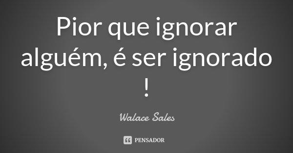 Pior que ignorar alguém, é ser ignorado !... Frase de Walace Sales.