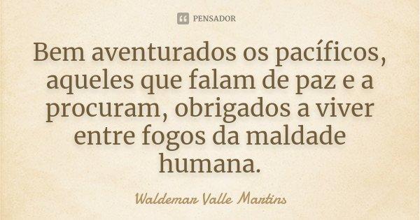 Bem aventurados os pacíficos, aqueles que falam de paz e a procuram, obrigados a viver entre fogos da maldade humana.... Frase de Waldemar Valle Martins.
