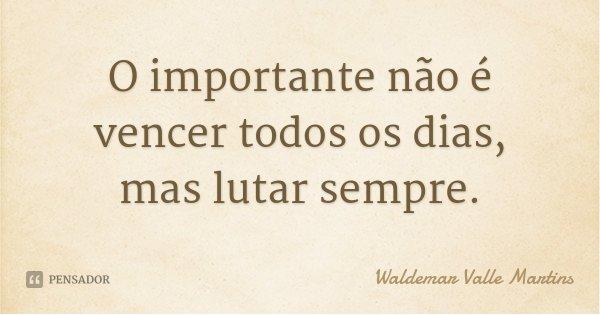 O importante não é vencer todos os dias, mas lutar sempre.... Frase de Waldemar Valle Martins.