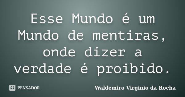 Esse Mundo é um Mundo de mentiras, onde dizer a verdade é proibido.... Frase de Waldemiro Virgínio da Rocha.