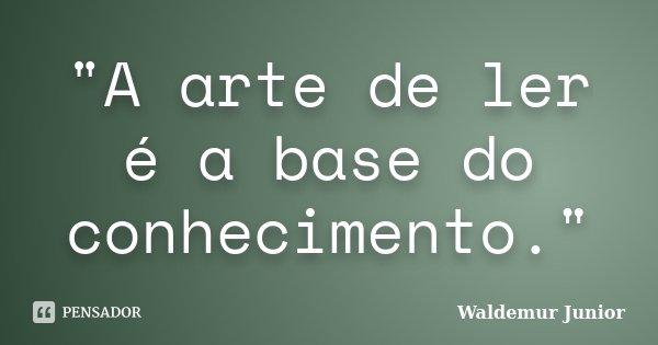 """""""A arte de ler é a base do conhecimento.""""... Frase de Waldemur Junior."""