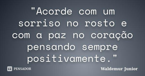 """""""Acorde com um sorriso no rosto e com a paz no coração pensando sempre positivamente.""""... Frase de Waldemur Junior."""