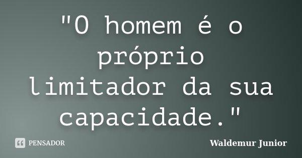 """""""O homem é o próprio limitador da sua capacidade.""""... Frase de Waldemur Junior."""