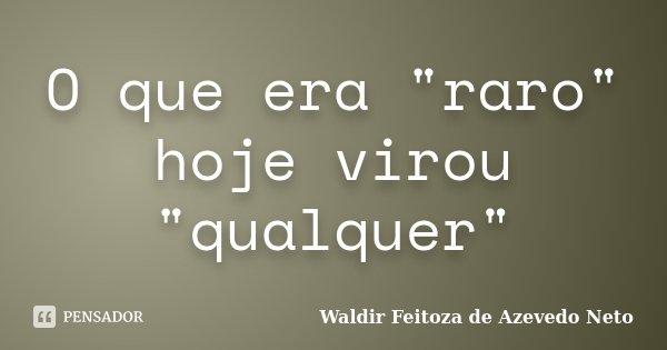 """O que era """"raro"""" hoje virou """"qualquer""""... Frase de Waldir Feitoza de Azevedo Neto."""