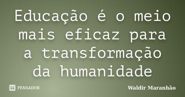 Educação é o meio mais eficaz para a transformação da humanidade... Frase de Waldir Maranhão.