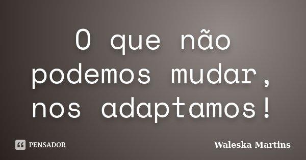 O que não podemos mudar, nos adaptamos!... Frase de Waleska Martins.