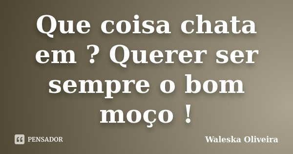 Que coisa chata em ? Querer ser sempre o bom moço !... Frase de Waleska Oliveira.