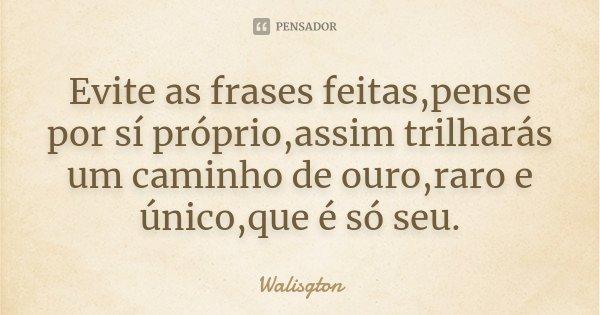 Evite as frases feitas,pense por sí próprio,assim trilharás um caminho de ouro,raro e único,que é só seu.... Frase de Walisgton.