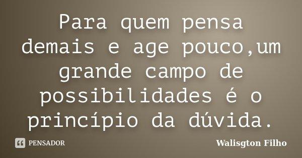 Para quem pensa demais e age pouco,um grande campo de possibilidades é o princípio da dúvida.... Frase de Walisgton Filho.
