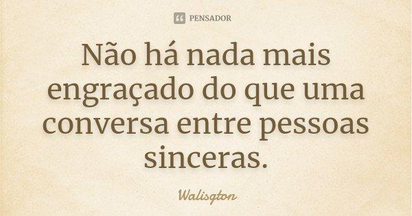 Não há nada mais engraçado do que uma conversa entre pessoas sinceras.... Frase de Walisgton.