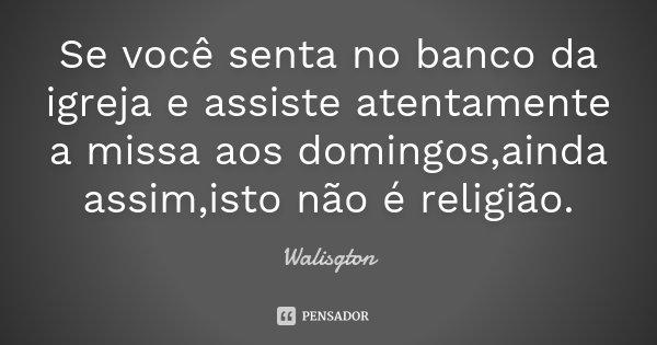 Se você senta no banco da igreja e assiste atentamente a missa aos domingos,ainda assim,isto não é religião.... Frase de Walisgton.
