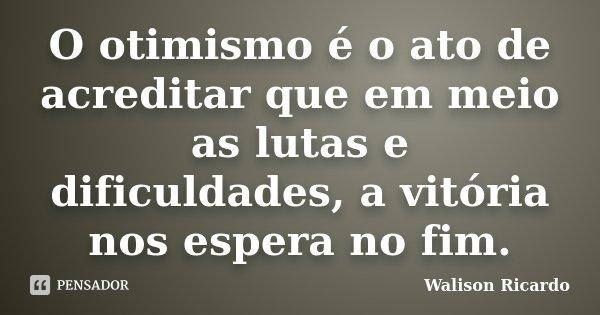 O otimismo é o ato de acreditar que em meio as lutas e dificuldades, a vitória nos espera no fim.... Frase de Walison Ricardo.