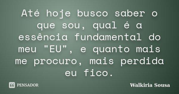"""Até hoje busco saber o que sou, qual é a essência fundamental do meu """"EU"""", e quanto mais me procuro, mais perdida eu fico.... Frase de Walkiria Sousa."""