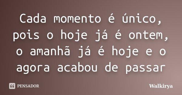 Cada momento é único, pois o hoje já é ontem, o amanhã já é hoje e o agora acabou de passar... Frase de Walkirya.