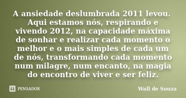 A ansiedade deslumbrada 2011 levou. Aqui estamos nós, respirando e vivendo 2012, na capacidade máxima de sonhar e realizar cada momento o melhor e o mais simple... Frase de Wall de Souza.