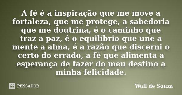 A fé é a inspiração que me move a fortaleza, que me protege, a sabedoria que me doutrina, é o caminho que traz a paz, é o equilíbrio que une a mente a alma, é a... Frase de Wall de Souza.