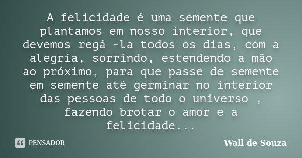 A felicidade é uma semente que plantamos em nosso interior, que devemos regá -la todos os dias, com a alegria, sorrindo, estendendo a mão ao próximo, para que p... Frase de Wall de Souza.