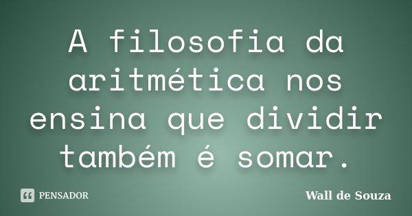 A filosofia da aritmética nos ensina que dividir também é somar.... Frase de Wall de Souza.