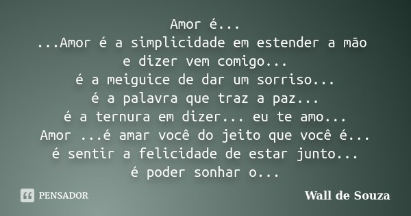 Amor é... ...Amor é a simplicidade em estender a mão e dizer vem comigo... é a meiguice de dar um sorriso... é a palavra que traz a paz... é a ternura em dizer.... Frase de Wall de Souza.