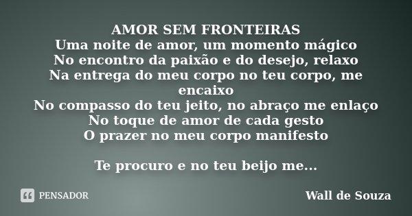 AMOR SEM FRONTEIRAS Uma noite de amor, um momento mágico No encontro da paixão e do desejo, relaxo Na entrega do meu corpo no teu corpo, me encaixo No compasso ... Frase de Wall de Souza.