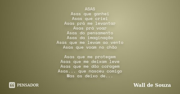 ASAS Asas que ganhei Asas que criei Asas prá me levantar Asas prá voar Asas do pensamento Asas da imaginação Asas que me levam ao vento Asas que voam no chão As... Frase de Wall de Souza.